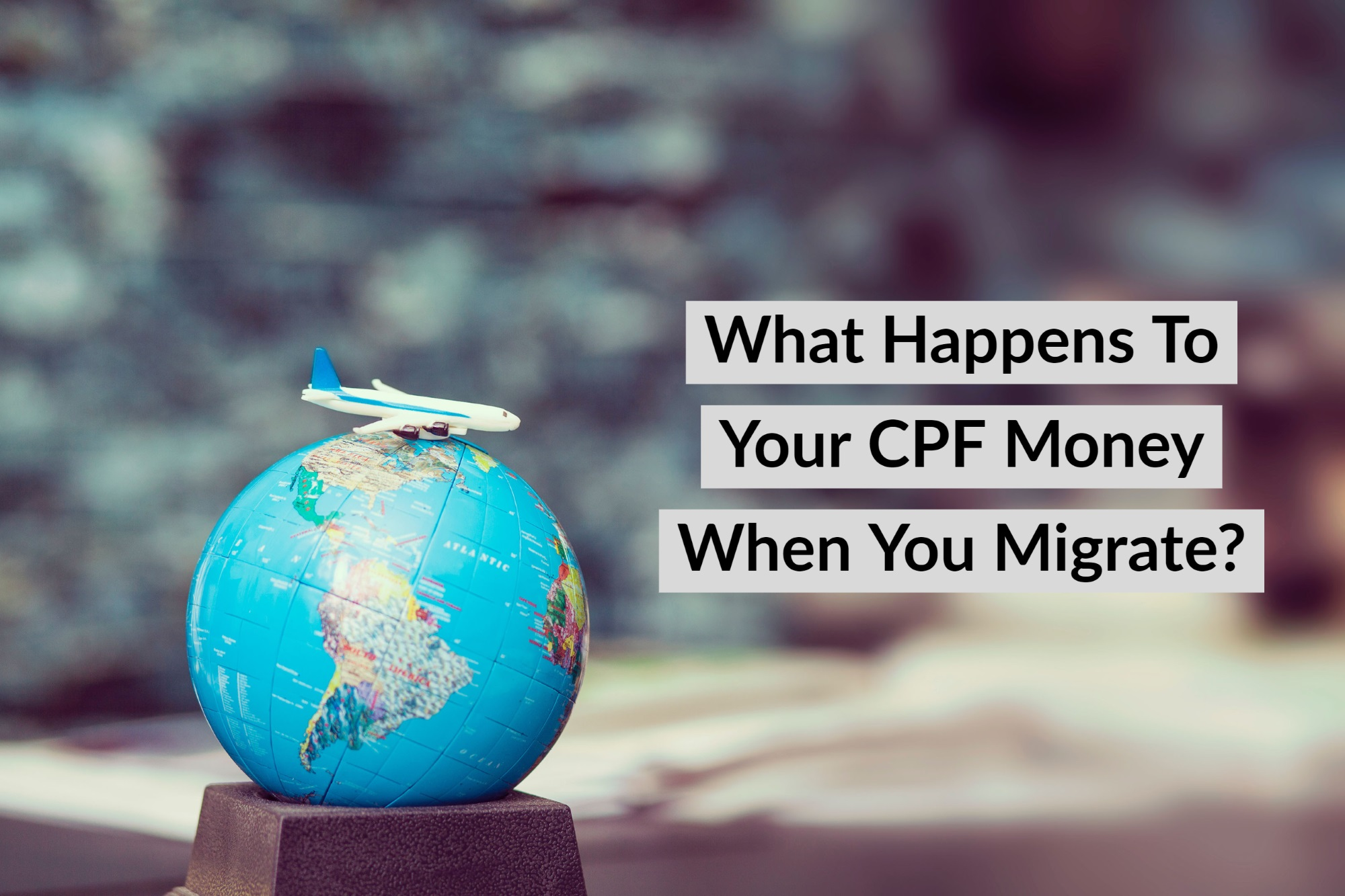 Migrating Overseas Heres What Would Happen To Your CPF Monies